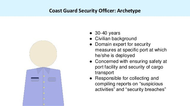 Coast Guard Security Officer: Archetype ● 30-40 years ● Civilian background ● Domain expert for security measures at speci...