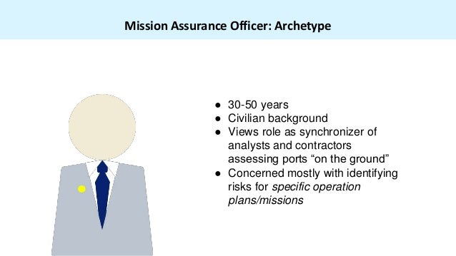 Mission Assurance Officer: Archetype ● 30-50 years ● Civilian background ● Views role as synchronizer of analysts and cont...