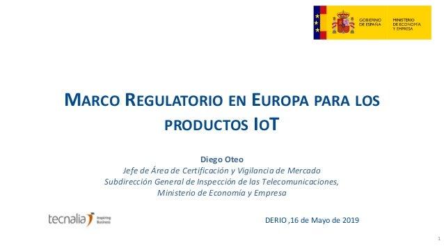 MARCO REGULATORIO EN EUROPA PARA LOS PRODUCTOS IOT DERIO ,16 de Mayo de 2019 1 Diego Oteo Jefe de Área de Certificación y ...