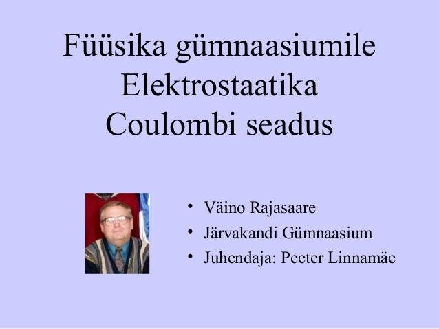 Füüsika gümnaasiumile Elektrostaatika Coulombi seadus • Väino Rajasaare • Järvakandi Gümnaasium • Juhendaja: Peeter Linnam...