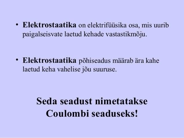 • Elektrostaatika on elektrifüüsika osa, mis uurib paigalseisvate laetud kehade vastastikmõju. • Elektrostaatika põhiseadu...