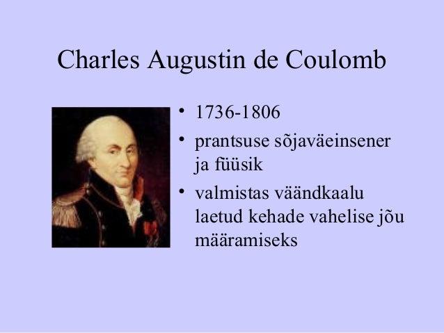 Charles Augustin de Coulomb • 1736-1806 • prantsuse sõjaväeinsener ja füüsik • valmistas väändkaalu laetud kehade vahelise...