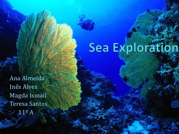 SeaExploration<br />Ana Almeida<br />Inês Alves<br />Magda Ismail<br />Teresa Santos<br />      11º A<br />