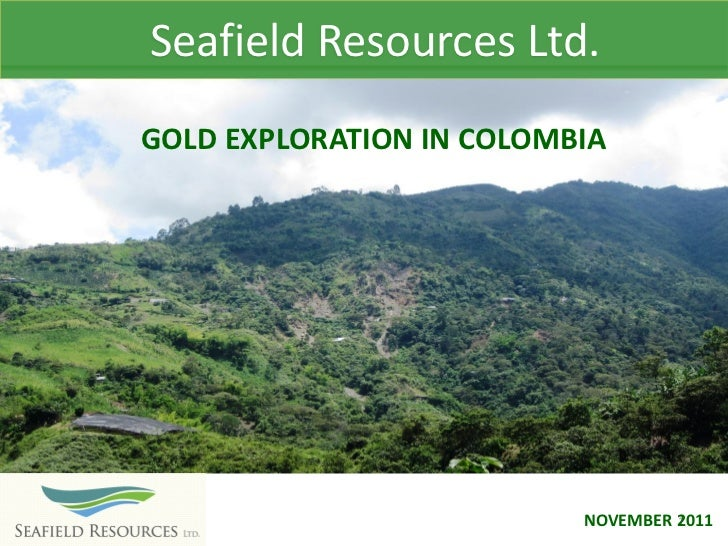 Seafield Resources Ltd.GOLD EXPLORATION IN COLOMBIA                          NOVEMBER 2011                                ...