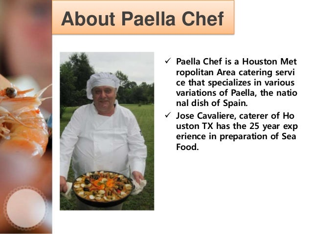 About Paella Chef  Paella Chef is a Houston Met ropolitan Area catering servi ce that specializes in various variations o...