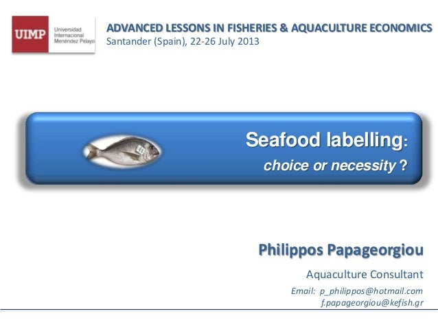 ADVANCED LESSONS IN FISHERIES & AQUACULTURE ECONOMICS Santander (Spain), 22-26 July 2013 Seafood labelling: choice or nece...