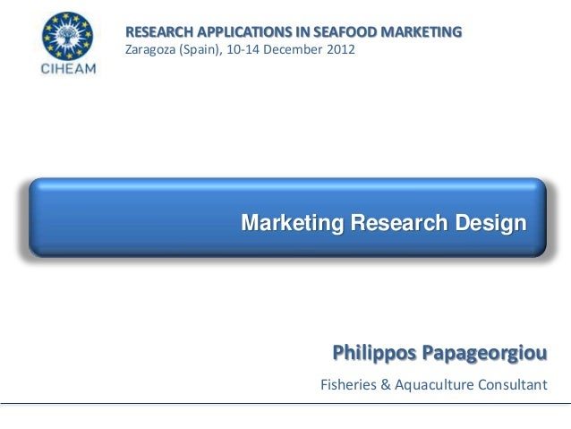 RESEARCH APPLICATIONS IN SEAFOOD MARKETINGZaragoza (Spain), 10-14 December 2012                  Marketing Research Design...
