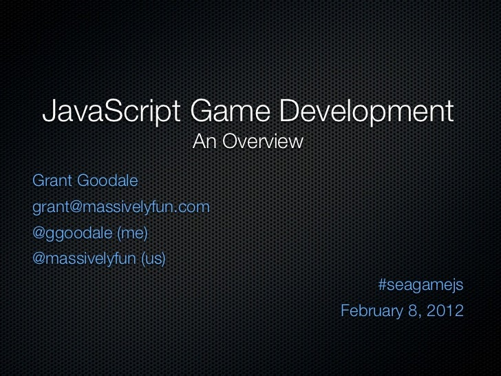 JavaScript Game Development                     An OverviewGrant Goodalegrant@massivelyfun.com@ggoodale (me)@massivelyfun ...