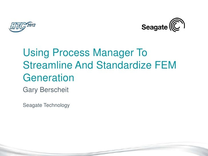 Using Process Manager ToStreamline And Standardize FEMGenerationGary BerscheitSeagate Technology