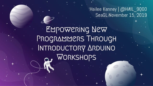 Empowering New Programmers Through Introductory Arduino Workshops Hailee Kenney | @HAIL_9000 SeaGL November 15, 2019