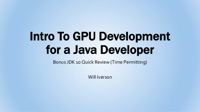 Intro To GPU Development for a Java Developer Bonus JDK 10 Quick Review (Time Permitting) Will Iverson