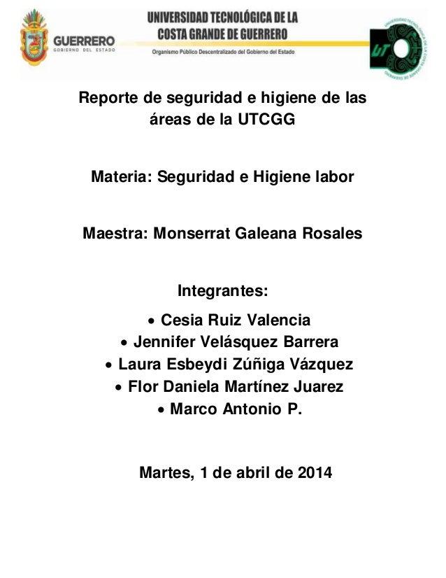 Reporte de seguridad e higiene de las áreas de la UTCGG Materia: Seguridad e Higiene labor Maestra: Monserrat Galeana Rosa...