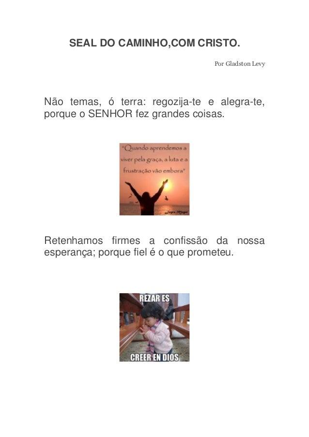 SEAL DO CAMINHO,COM CRISTO.                                 Por Gladston LevyNão temas, ó terra: regozija-te e alegra-te,p...