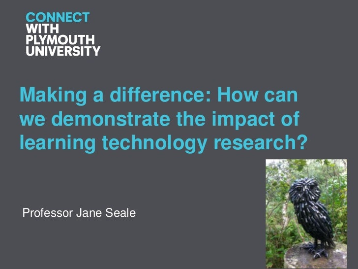 Making a difference: How canwe demonstrate the impact oflearning technology research?Professor Jane Seale