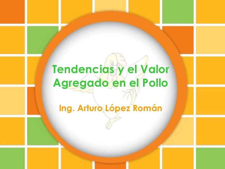 Tendencias y el ValorAgregado en el Pollo Ing. Arturo López Román