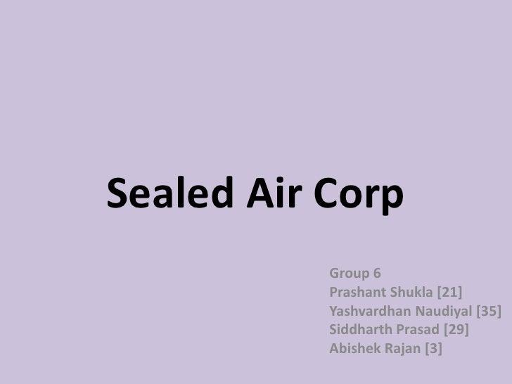 Sealed Air Corp<br />Group 6<br />Prashant Shukla [21]<br />Yashvardhan Naudiyal [35]<br />Siddharth Prasad [29]<br />Abis...