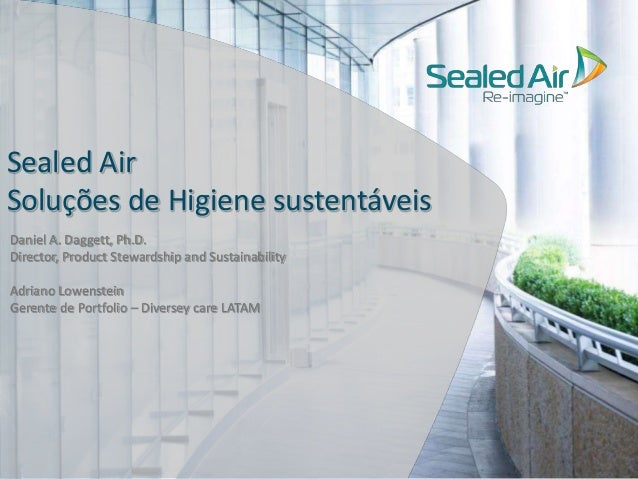 Sealed Air  Soluções de Higiene sustentáveis  Daniel A. Daggett, Ph.D.  Director, Product Stewardship and Sustainability  ...