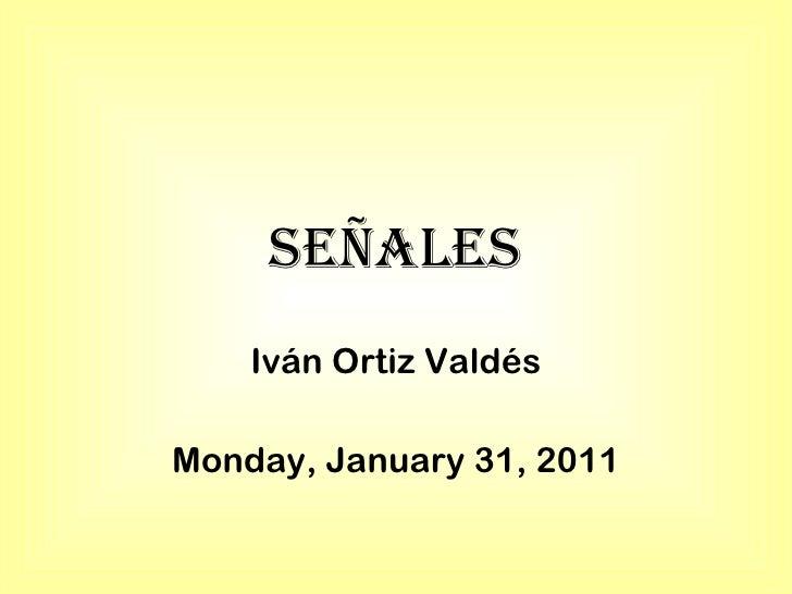 Señales Iván Ortiz Valdés Monday, January 31, 2011