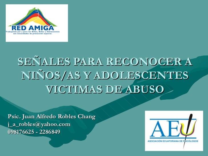 SEÑALES PARA RECONOCER A NIÑOS/AS Y ADOLESCENTES VICTIMAS DE ABUSO Psic. Juan Alfredo Robles Chang [email_address] 0981766...