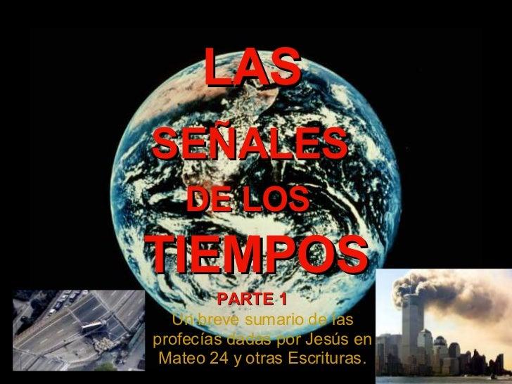 LAS SE ÑALES DE LOS TIEMPOS Un breve sumario de las profecías dadas por Jes ús en Mateo 24 y otras Escrituras. PARTE 1