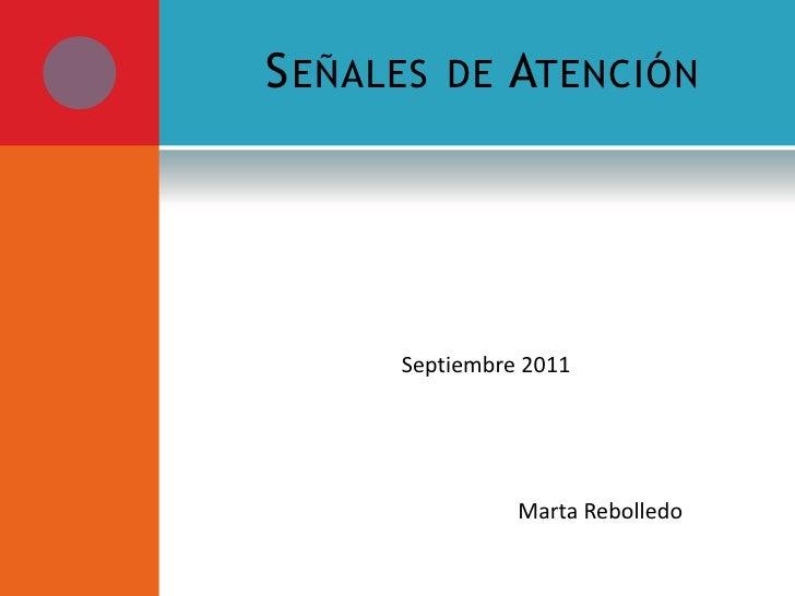 Señales de Atención<br /> Septiembre 2011<br />                                                      Marta Rebolledo<br />
