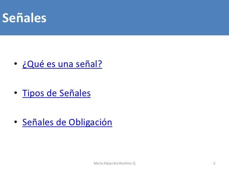 Señales • ¿Qué es una señal? • Tipos de Señales • Señales de Obligación                      María Alejandra Ramírez Q   2