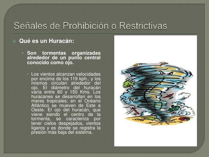 Señales de Prohibición o Restrictivas<br />Qué es un Huracán: <br />Son tormentas organizadas alrededor de un punto centra...