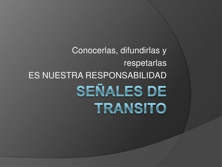 SEÑALES DE TRANSITO<br />Conocerlas, difundirlas y <br />respetarlas<br />ES NUESTRA RESPONSABILIDAD<br />