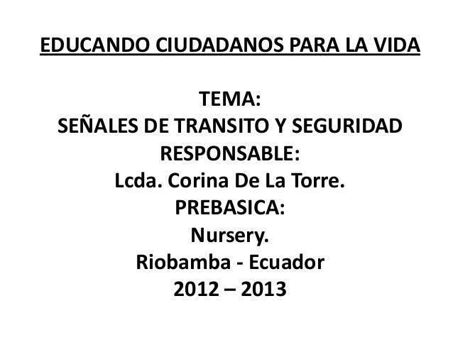 EDUCANDO CIUDADANOS PARA LA VIDA TEMA: SEÑALES DE TRANSITO Y SEGURIDAD RESPONSABLE: Lcda. Corina De La Torre. PREBASICA: N...