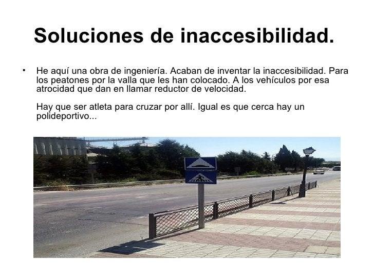 Soluciones de inaccesibilidad.   <ul><li>He aquí una obra de ingeniería. Acaban de inventar la inaccesibilidad. Para los p...
