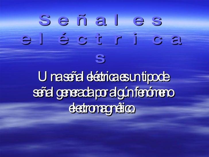 Señales eléctricas Una señal eléctrica es un tipo de señal generada por algún fenómeno electromagnético.