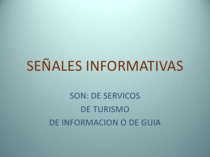 SEÑALES INFORMATIVAS<br />SON: DE SERVICOS<br />DE TURISMO<br />DE INFORMACION O DE GUIA<br />