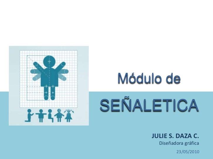 Módulo de SEÑALETICA<br />JULIE S. DAZA C. <br />Diseñadora gráfica<br />17/05/2010<br />