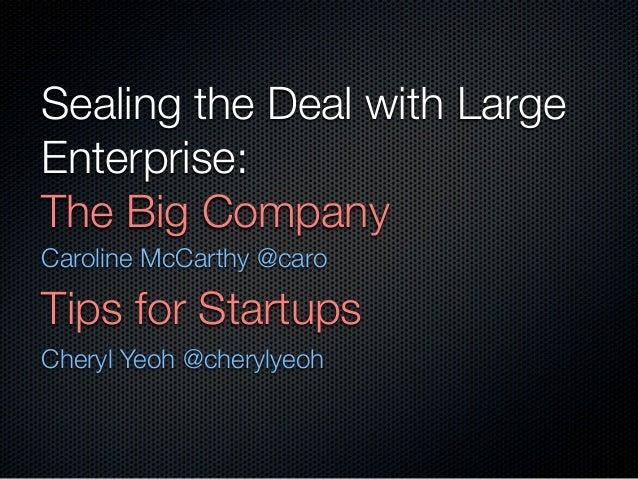 Sealing the Deal with LargeEnterprise:The Big CompanyCaroline McCarthy @caroTips for StartupsCheryl Yeoh @cherylyeoh