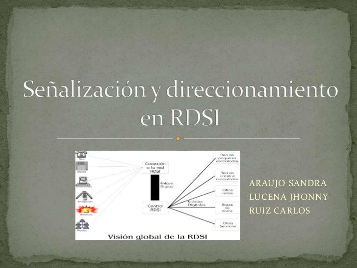 ARAUJO SANDRA <br />LUCENA JHONNY<br />RUIZ CARLOS <br />Señalización y direccionamiento en RDSI <br />