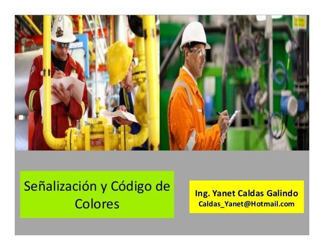 Señalización y Código de Colores Ing. Yanet Caldas Galindo Caldas_Yanet@Hotmail.com