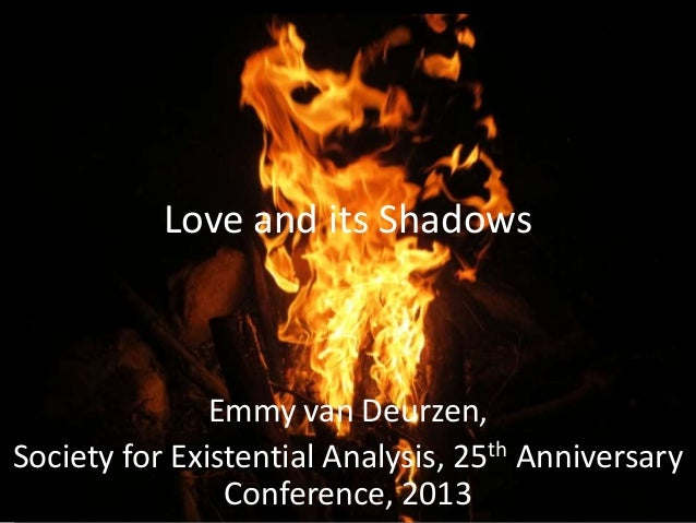 Love and its Shadows  Emmy van Deurzen, Society for Existential Analysis, 25th Anniversary Conference, 2013