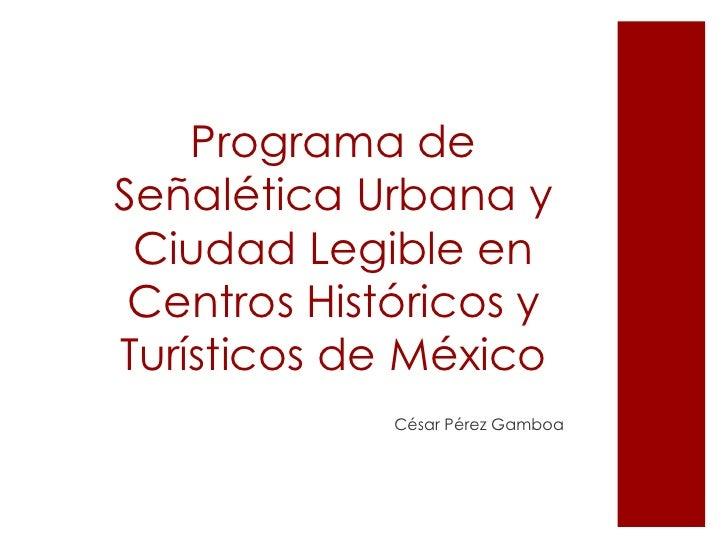 Programa de Señalética Urbana y Ciudad Legibleen Centros Históricos y Turísticos de México<br />César Pérez Gamboa<br />