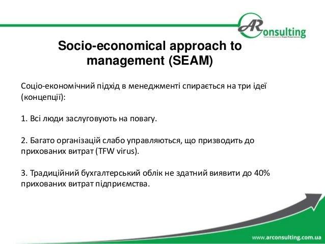 Socio-economical approach to management (SEAM) Соціо-економічний підхід в менеджменті спирається на три ідеї (концепції): ...