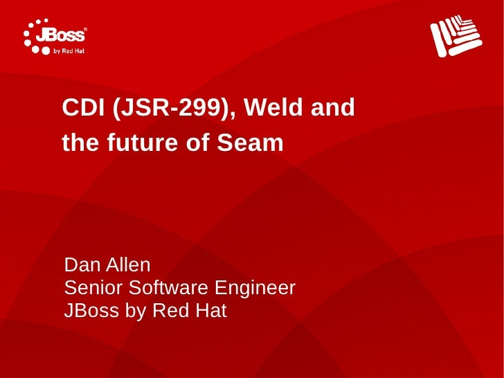 CDI (JSR-299), Weld and the future of Seam    Dan Allen Senior Software Engineer JBoss by Red Hat