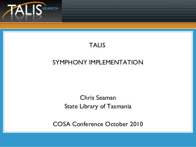 TALIS SYMPHONY IMPLEMENTATION Chris Seaman State Library of Tasmania COSA Conference October 2010
