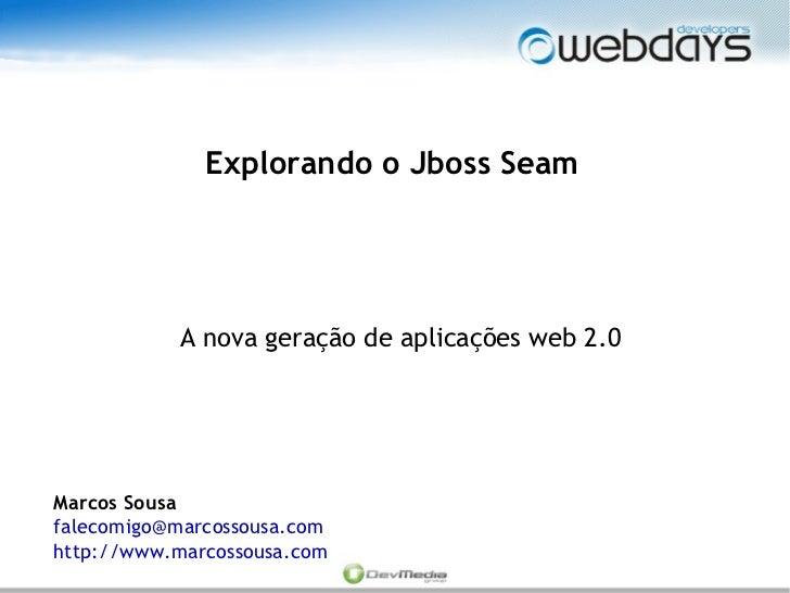 Explorando o Jboss Seam                A nova geração de aplicações web 2.0     Marcos Sousa falecomigo@marcossousa.com ht...