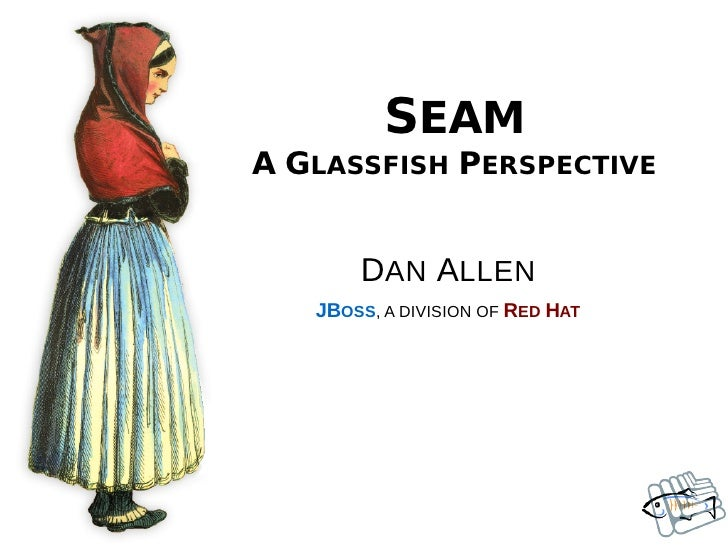 SEAM A GLASSFISH PERSPECTIVE          DAN ALLEN    JBOSS, A DIVISION OF RED HAT