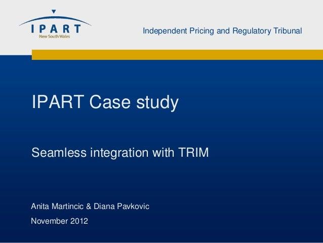 Independent Pricing and Regulatory TribunalIPART Case studySeamless integration with TRIMAnita Martincic & Diana PavkovicN...