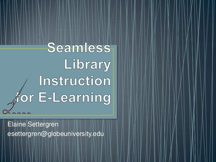 Seamless Library Instruction for E-Learning<br />Elaine Settergren<br />esettergren@globeuniversity.edu <br />