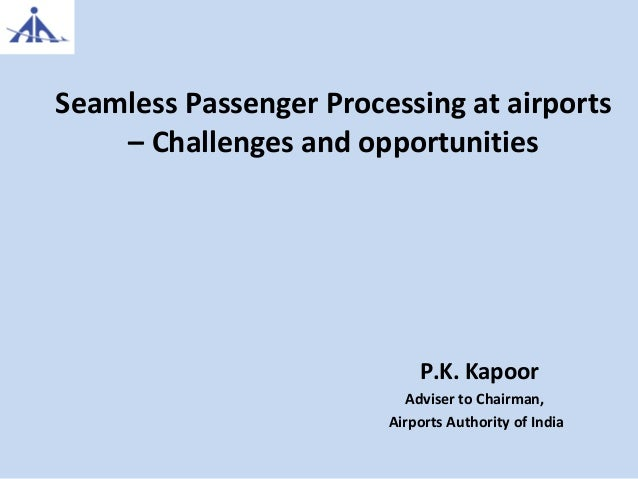Seamless Passenger Processing at airports – Challenges and opportunities P.K. Kapoor Adviser to Chairman, Airports Authori...