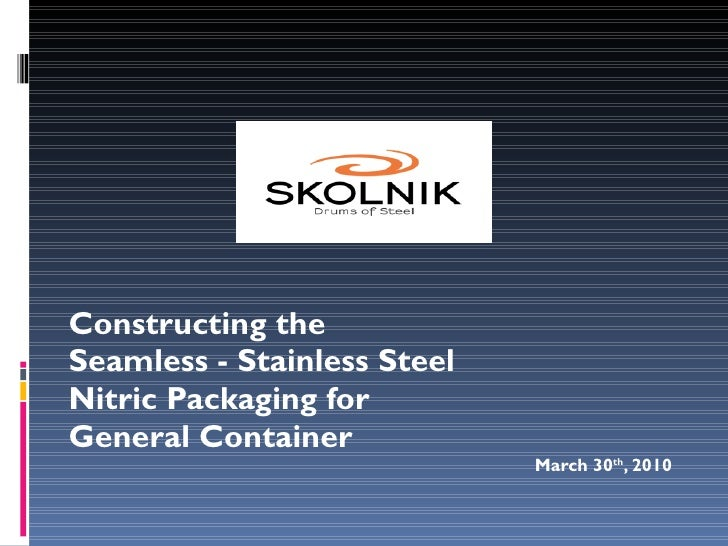 Constructing the Seamless - Stainless Steel Nitric Packaging for General Container March 30 th , 2010