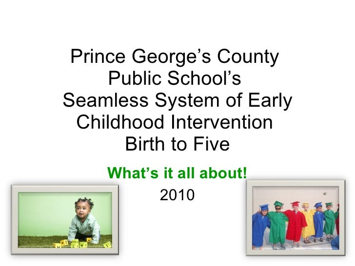Prince George's County  Public School's  Seamless System of Early Childhood Intervention  Birth to Five What's it all abou...