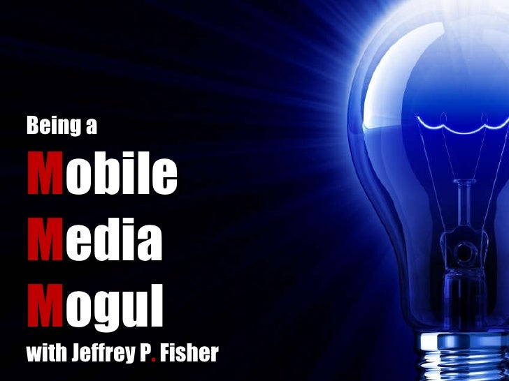 Being a M obile M edia M ogul with Jeffrey P .  Fisher