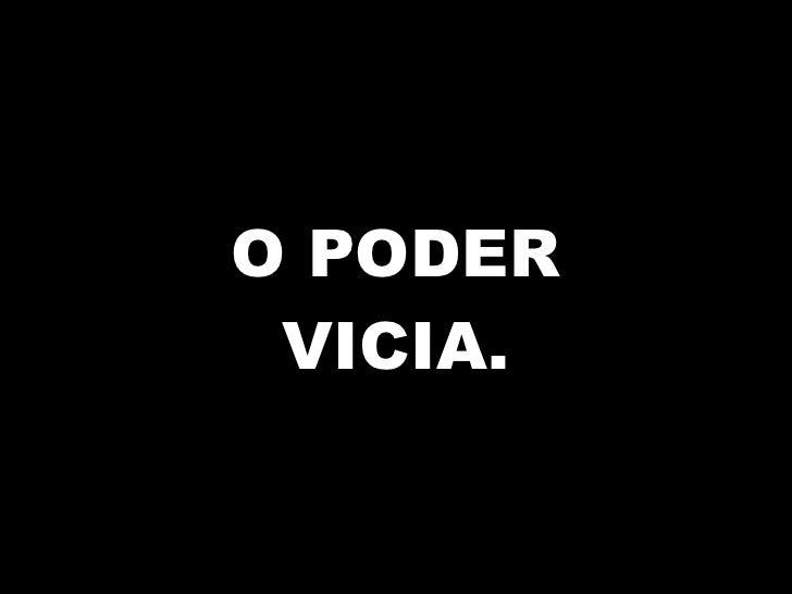 O PODER VICIA.